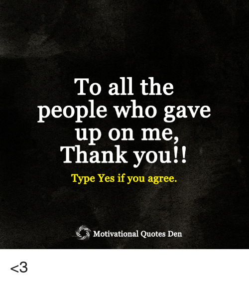 To All The People Who Gave Up On Me Thank You Type Yes If You