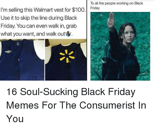 Anaconda, Black Friday, and Friday: To all the people working on Black  I'm selling this Walmart vest for $100. day  Use it to skip the line during Black  Friday. You can even walk in, grałb  what you want, and walk out 16 Soul-Sucking Black Friday Memes For The Consumerist In You