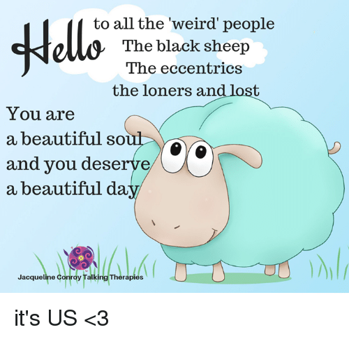 Beautiful, Memes, and Weird: to all the weird' people  The black sheep  The eccentrics  the loners and lost  You are  a beautiful so  and you deserve  a beautiful da  acqueline Conroy Talking Therapies it's US <3