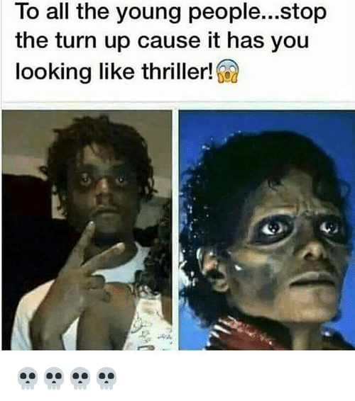 Thriller, Turn Up, and Ups: To all the young people...stop  the turn up cause it has you  looking like thriller! 💀💀💀💀