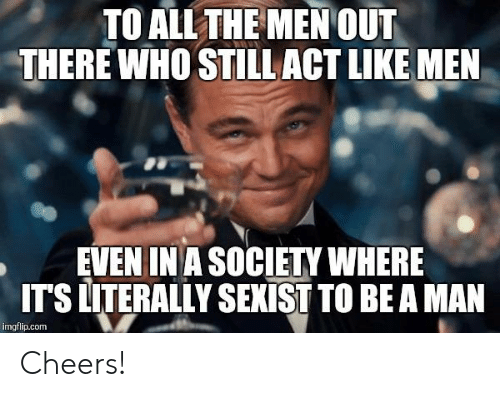 Memes, Be a Man, and 🤖: TO ALLTHE MENOUT  THERE WHO STILL ACT LIKE MEN  EVEN IN A SOCIETY WHERE  ITS LITERALLY SENİST TO BE A MAN  imgflip.conm Cheers!