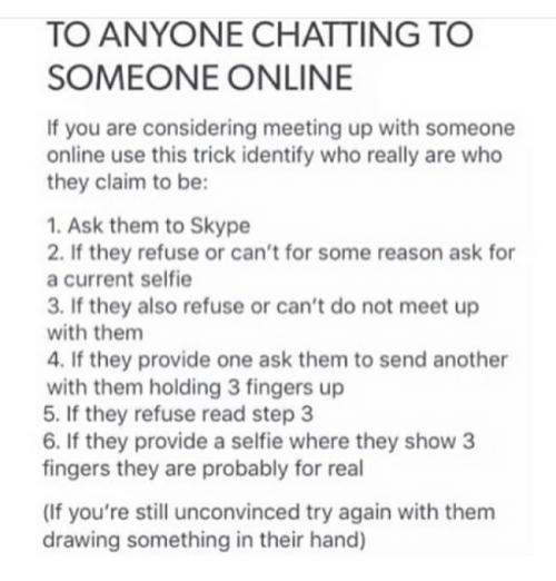 Memes, Selfie, and Skype: TO ANYONE CHATTING TO  SOMEONE ONLINE  If you are considering meeting up with someone  online use this trick identify who really are who  they claim to be:  1. Ask them to Skype  2. If they refuse or can't for some reason ask for  a current selfie  3. If they also refuse or can't do not meet up  with them  4. If they provide one ask them to send another  with them holding 3 fingers up  5. If they refuse read step 3  6. If they provide a selfie where they show 3  fingers they are probably for real  (If you're still unconvinced try again with them  drawing something in their hand)