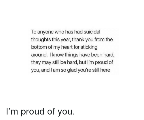 Thank You, Heart, and Proud: To anyone who has had suicidal  thoughts this year, thank you from the  bottom of my heart for sticking  around. I know things have been hard,  they may still be hard, but I'm proud of  you, and I am so glad you're still here I'm proud of you.