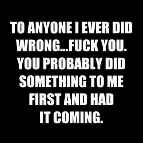 Fuck You, Fuck, and Did: TO ANYONEI EVER DID  WRONG...FUCK YOU  YOU PROBABLY DID  SOMETHING TO ME  FIRST AND HAD  IT COMING