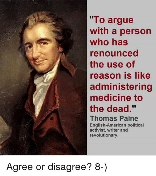 """Arguing, Memes, and Medicine: """"To argue  with a person  who has  renounced  the use of  reason is like  administering  medicine to  the dead.""""  Thomas Paine  English-American political  activist, writer and  revolutionary Agree or disagree?  8-)"""