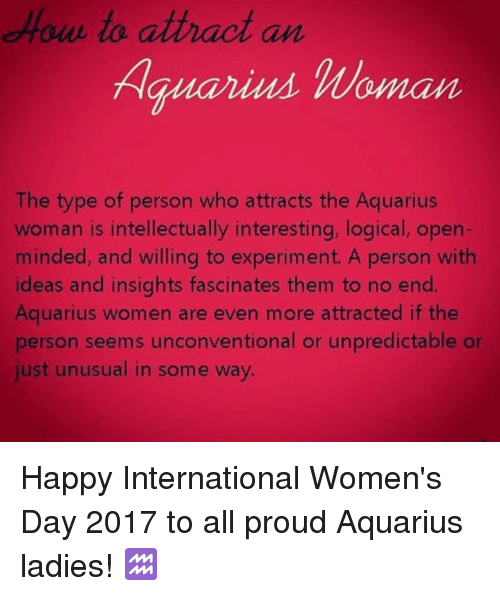 International Women's Day, Aquarius, and Happy: to attract an  Hauarius Woman  The type of person who attracts the Aquarius  woman is intellectually interesting, logical, open-  minded, and willing to experiment. A person with  ideas and insights fascinates them to no end.  Aquarius women are even more attracted if the  person seems unconventional or unpredictable or  just unusual in some way. Happy International Women's Day 2017 to all proud Aquarius ladies! ♒️