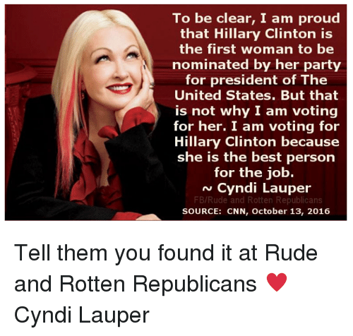 Hillary Clinton, Memes, and Party: To be clear, I am proud  that Hillary Clinton is  the first woman to be  nominated by her party  for president of The  United States. But that  is not why I am voting  for her. I am voting for  Hillary Clinton because  she is the best person  for the job.  N Cyndi Lauper  FB/Rude and Rotten Republicans  SOURCE: CNN, October 13, 2016 Tell them you found it at Rude and Rotten Republicans  ♥ Cyndi Lauper