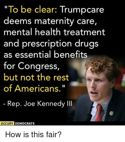 "Drugs, Memes, and 🤖: ""To be clear: Trumpcare  deems maternity care  mental health treatment  and prescription drugs  as essential benefits  for Congress,  but not the rest  of Americans.""  Rep. Joe Kennedy Il  OCCUPY DEMOCRATS How is this fair?"
