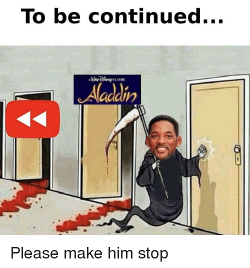 Aladdin, Him, and Make: To be continued...  Aladdin Please make him stop