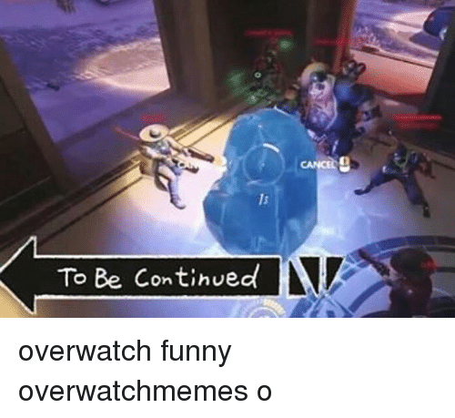 Funny, Memes, and Cancer: To Be Continued  CANCER overwatch funny overwatchmemes o