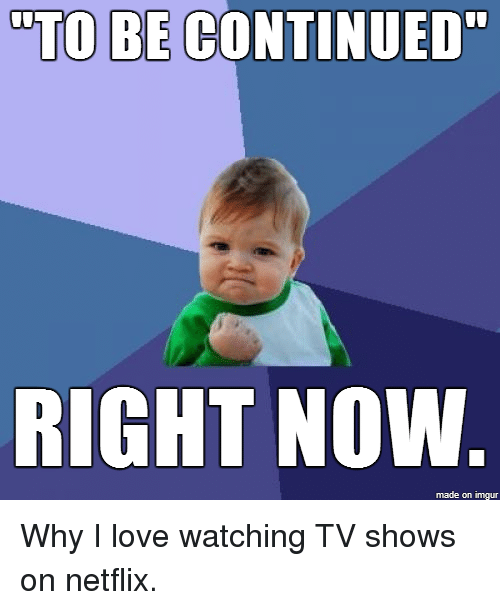 """Love, Netflix, and TV Shows: TO BE CONTINUED""""  RIGHT NOW.  made on imgur Why I love watching TV shows on netflix."""