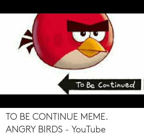 To Be Continued TO BE CONTINUE MEME ANGRY BIRDS - YouTube