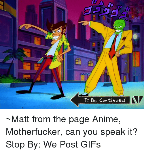 Dank, Gif, and Gifs: To Be Continued ~Matt from the page Anime, Motherfucker, can you speak it? Stop By: We Post GIFs