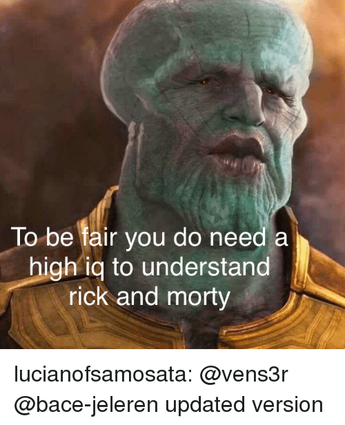 Rick and Morty, Tumblr, and Blog: To be fair you do need a  high iq to understand  rick and morty lucianofsamosata:  @vens3r @bace-jeleren updated version