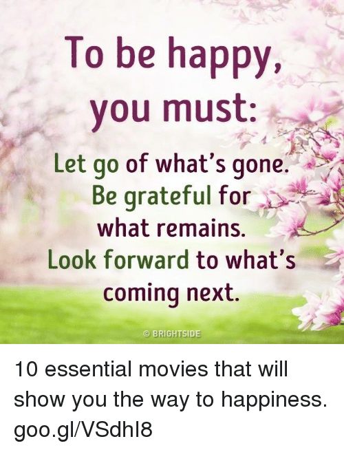 To Be Happy You Must Let Go Of Whats Gone Be Grateful For What