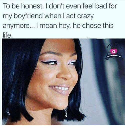 to be honest i dont even feel bad for my 2804151 to be honest i don't even feel bad for my boyfriend when i act crazy