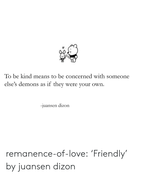 Love, Target, and Tumblr: To be kind means to be concerned with someone  else's demons as if thev were your own  -J  uansen dizon remanence-of-love:  'Friendly' by juansen dizon
