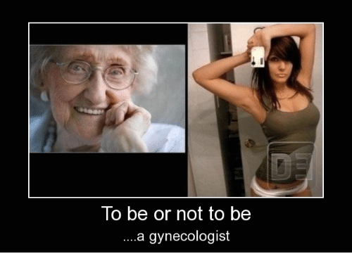 Funny Gynecologist Meme : To be or not to be a gynecologist gynecologist meme on me me