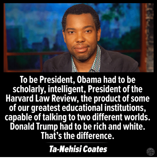 Being Rich, Donald Trump, and Memes: To be President, Obama had to be  scholarly, intelligent, President of the  Harvard Law Review, the product of some  of our greatest educational institutions,  capable of talking to two different worlds.  Donald Trump had to be rich and white.  That's the difference.  Ta-Nehisi Coates