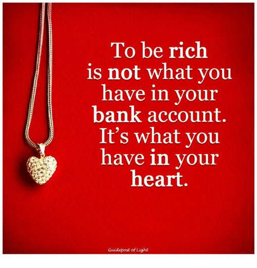 Being Rich, Memes, and 🤖: To be rich  is not what you  have in your  bank account.  It's what you  have in your  heart.  Guidepost of Light