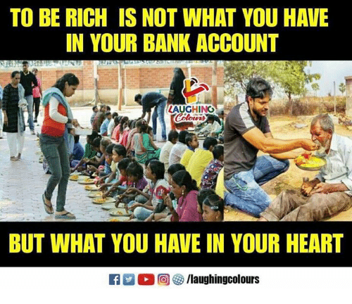 Bank, Heart, and Indianpeoplefacebook: TO BE RICH IS NOT WHAT YOU HAVE  IN YOUR BANK ACCOUNT  AUGHING  BUT WHAT YOU HAVE IN YOUR HEART