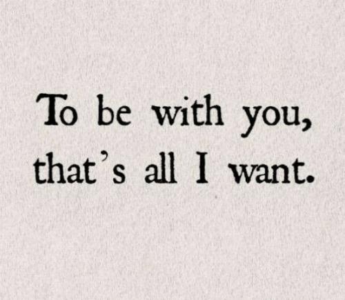 All, You, and With You: To be with you,  that's all I want.