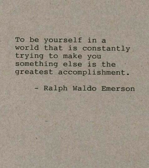 World, Ralph Waldo Emerson, and Something Else: To be yourself in a  world that is constantly  trying to make you  something else is the  greatest accomplishment.  - Ralph Waldo Emerson