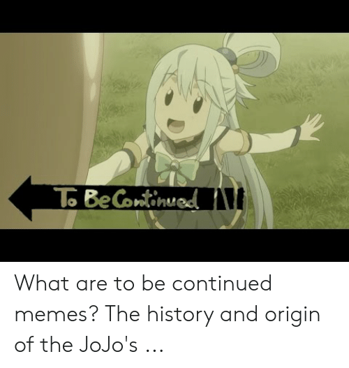 To Becontinued What Are To Be Continued Memes The History