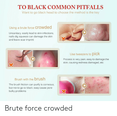 Head, Black, and Common: TO BLACK COMMON PITFALLS  Want to go black head to choose the method is the key  Using a brute force crowded  Unsanitary, easily lead to skin infections,  nails dig squeeze can damage the skin  and leave scar imprint  Use tweezers to pick  Process is very pain, easy to damage the  skin, causing redness damaged, etc  Brush with the brush  The brush friction can purify is corneous,  but not to go to black, easy cause pore  bulky problems Brute force crowded