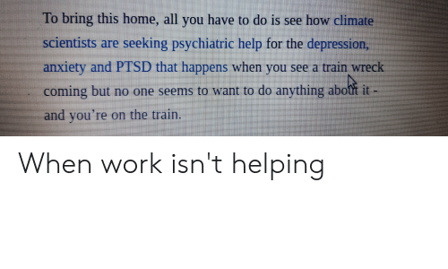 Work, Anxiety, and Depression: To bring this home, all you have to do is see how climate  scientists are seeking psychiatric help for the depression,  anxiety and  PTSD that happens when  you  see a train wreck  coming but no one seerms to want to do anything abott it -  and you're on the train. When work isn't helping