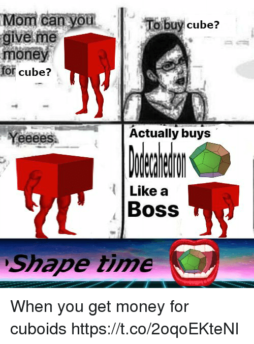 Get Money, Money, and Time: To buy cube?  give me  money  for cube?  Yeeees  Actually buys  Like a  Boss  Shape time When you get money for cuboids https://t.co/2oqoEKteNI