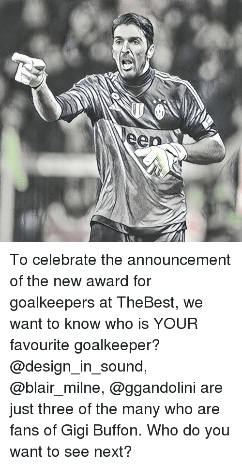 Memes, Design, and Announcement: To celebrate the announcement of the new award for goalkeepers at TheBest, we want to know who is YOUR favourite goalkeeper? @design_in_sound, @blair_milne, @ggandolini are just three of the many who are fans of Gigi Buffon. Who do you want to see next?
