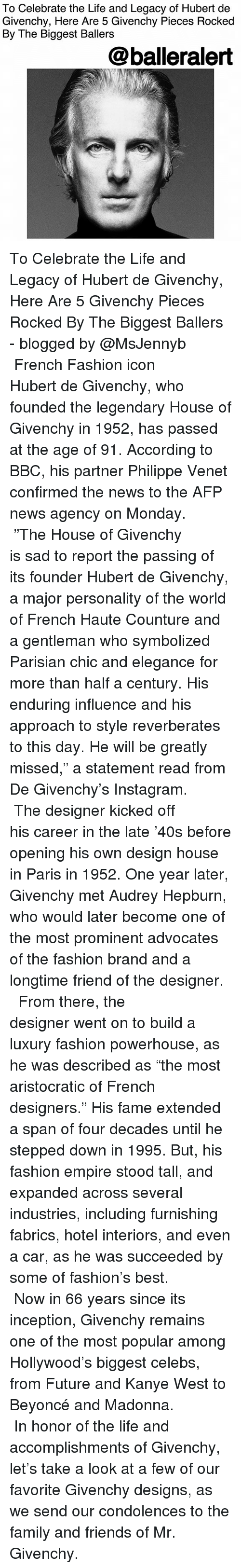 """Beyonce, Empire, and Family: To Celebrate the Life and Legacy of Hubert de  Givenchy, Here Are 5 Givenchy Pieces Rocked  By The Biggest Ballers  @balleralert To Celebrate the Life and Legacy of Hubert de Givenchy, Here Are 5 Givenchy Pieces Rocked By The Biggest Ballers - blogged by @MsJennyb ⠀⠀⠀⠀⠀⠀⠀⠀⠀ ⠀⠀⠀⠀⠀⠀⠀⠀⠀ French Fashion icon Hubert de Givenchy, who founded the legendary House of Givenchy in 1952, has passed at the age of 91. According to BBC, his partner Philippe Venet confirmed the news to the AFP news agency on Monday. ⠀⠀⠀⠀⠀⠀⠀⠀⠀ ⠀⠀⠀⠀⠀⠀⠀⠀⠀ """"The House of Givenchy is sad to report the passing of its founder Hubert de Givenchy, a major personality of the world of French Haute Counture and a gentleman who symbolized Parisian chic and elegance for more than half a century. His enduring influence and his approach to style reverberates to this day. He will be greatly missed,"""" a statement read from De Givenchy's Instagram. ⠀⠀⠀⠀⠀⠀⠀⠀⠀ ⠀⠀⠀⠀⠀⠀⠀⠀⠀ The designer kicked off his career in the late '40s before opening his own design house in Paris in 1952. One year later, Givenchy met Audrey Hepburn, who would later become one of the most prominent advocates of the fashion brand and a longtime friend of the designer. ⠀⠀⠀⠀⠀⠀⠀⠀⠀ ⠀⠀⠀⠀⠀⠀⠀⠀⠀ From there, the designer went on to build a luxury fashion powerhouse, as he was described as """"the most aristocratic of French designers."""" His fame extended a span of four decades until he stepped down in 1995. But, his fashion empire stood tall, and expanded across several industries, including furnishing fabrics, hotel interiors, and even a car, as he was succeeded by some of fashion's best. ⠀⠀⠀⠀⠀⠀⠀⠀⠀ ⠀⠀⠀⠀⠀⠀⠀⠀⠀ Now in 66 years since its inception, Givenchy remains one of the most popular among Hollywood's biggest celebs, from Future and Kanye West to Beyoncé and Madonna. ⠀⠀⠀⠀⠀⠀⠀⠀⠀ ⠀⠀⠀⠀⠀⠀⠀⠀⠀ In honor of the life and accomplishments of Givenchy, let's take a look at a few of our favorite Givenchy designs, as we send our condolences to the fami"""