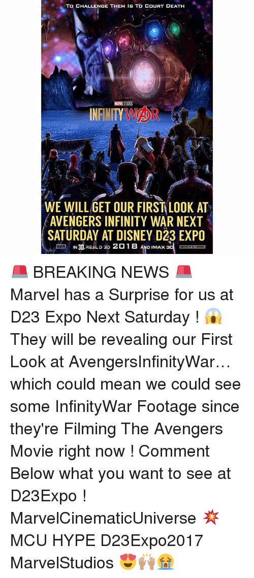 Disney, Hype, and Imax: TO CHALLENGE THEM IS TO COURT DEATH  WE WILL GET OUR FIRST LOOK AT  AVENGERS INFINITY WAR NEXT  SATURDAY AT DISNEY D23 EXPO  IN , REALD 3D  D IMAX 3D 🚨 BREAKING NEWS 🚨 Marvel has a Surprise for us at D23 Expo Next Saturday ! 😱 They will be revealing our First Look at AvengersInfinityWar…which could mean we could see some InfinityWar Footage since they're Filming The Avengers Movie right now ! Comment Below what you want to see at D23Expo ! MarvelCinematicUniverse 💥 MCU HYPE D23Expo2017 MarvelStudios 😍🙌🏽😭