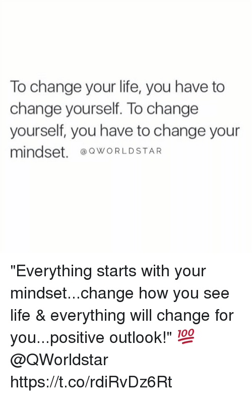 """Life, Outlook, and Change: To change your life, you have to  change yourself. To change  yourself, you have to change your  mindset. ⓐQWORLDSTAR """"Everything starts with your mindset...change how you see life & everything will change for you...positive outlook!"""" 💯 @QWorldstar https://t.co/rdiRvDz6Rt"""