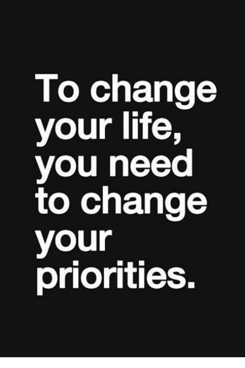 To Change Your Life You Need to Change Your Priorities ...