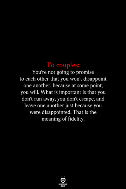 Disappointed, Run, and Meaning: To couples:  You're not going to promise  to each other that you won't disappoint  one another, because at some point,  you will. What is important is that you  don't run away, you don't escape, and  leave one another just because you  were disappointed. That is the  meaning of fidelity