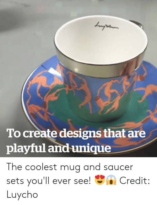 Create, Playful, and Unique: To create designs that are  playful and unique The coolest mug and saucer sets you'll ever see! 😍😱  Credit: Luycho