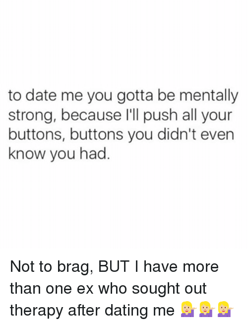 Dating, Memes, and Date: to date me you gotta be mentally  strong, because l'll push all your  buttons, buttons you didn't even  know you had Not to brag, BUT I have more than one ex who sought out therapy after dating me 💁🏼💁🏼💁🏼