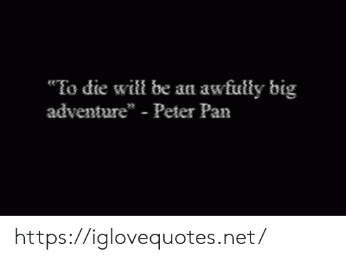 "Peter Pan, Pan, and Net: To die will be an awfully big  adventure"" - Peter Pan https://iglovequotes.net/"