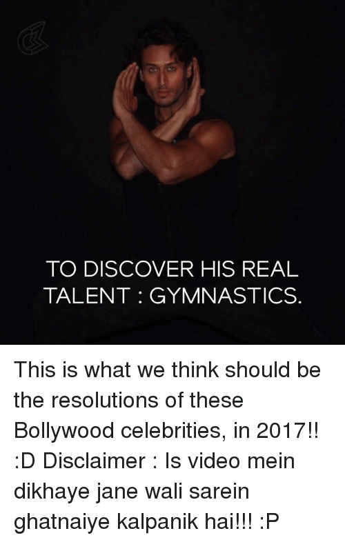 Memes, Discover, and Gymnastics: TO DISCOVER HIS REAL  TALENT GYMNASTICS This is what we think should be the resolutions of these Bollywood celebrities, in 2017!! :D  Disclaimer : Is video mein dikhaye jane wali sarein ghatnaiye kalpanik hai!!! :P