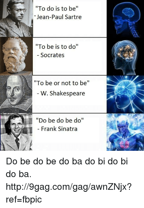 "Dank, 🤖, and Jeans: ""To do is to be  II  Jean-Paul Sartre  ""To be is to do  II  Socrates  ""To be or not to be  W. Shakespeare  ""Do be do be do""  Frank Sinatra Do be do be do ba do bi do bi do ba. http://9gag.com/gag/awnZNjx?ref=fbpic"