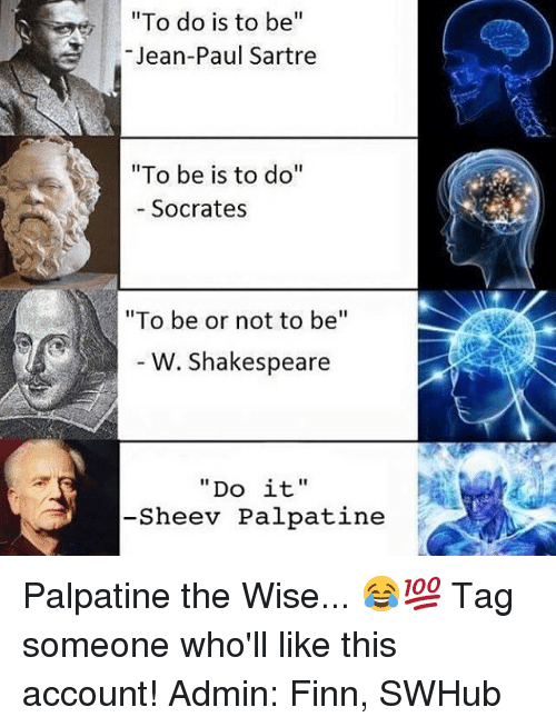"""Finn, Memes, and Shakespeare: """"To do is to be  Jean-Paul Sartre  """"To be is to do  Socrates  """"To be or not to be  W. Shakespeare  Do it  Sheev Palpatine Palpatine the Wise... 😂💯 Tag someone who'll like this account! Admin: Finn, SWHub"""