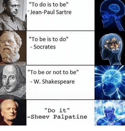 """Shakespeare, Classical Art, and Socrates: """"To do is to be  Jean-Paul Sartre  """"To be is to do  Socrates  """"To be or not to be  W. Shakespeare  """"Do it'  -Sheev Palpatine"""