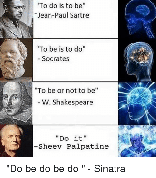"""Shakespeare, Classical Art, and Socrates: """"To do is to be  Jean-Paul Sartre  """"To be is to do  Socrates  """"To be or not to be  W. Shakespeare  """"Do it,  -Sheev Palpatine """"Do be do be do."""" - Sinatra"""
