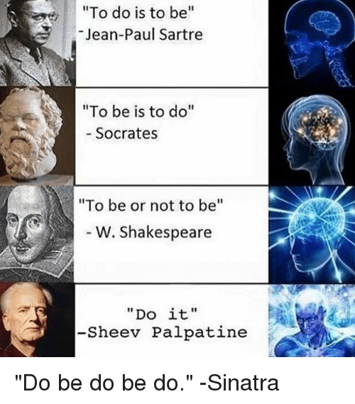 """Shakespeare, Classical Art, and Socrates: To do is to be""""  Jean-Paul Sartre  """"To be is to do""""  Socrates  """"To be or not to be""""  6  W. Shakespeare  """"Do it""""  -Sheev Palpatine """"Do be do be do."""" -Sinatra"""