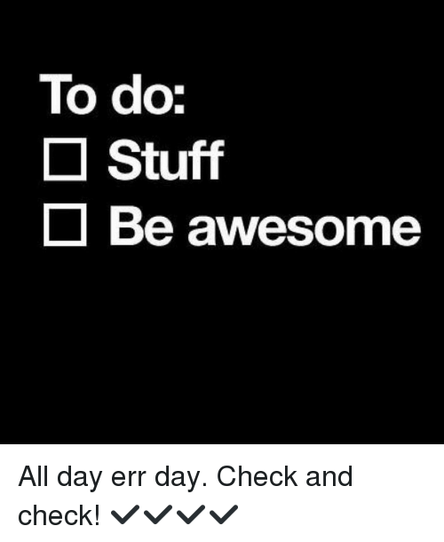 to do stuff be awesome all day err day check 7675497 ✅ 25 best memes about all day err day all day err day memes