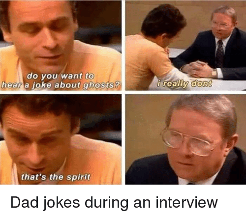 Dad, Funny, and Job Interview: to  do vou want  a oke about ghosts ?  hear  that's the spirit Dad jokes during an interview