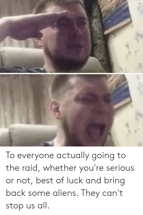 Reddit, Aliens, and Best: To everyone actually going to the raid, whether you're serious or not, best of luck and bring back some aliens. They can't stop us all.