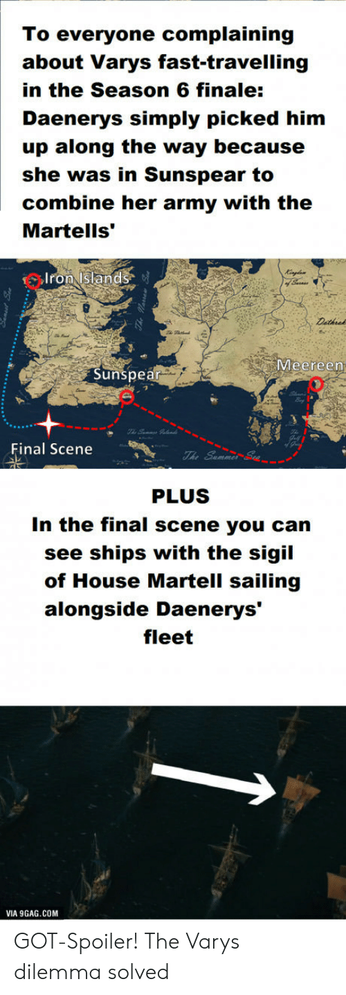 """9gag, Army, and House: To everyone complaining  about Varys fast-travelling  in the Season 6 finale:  Daenerys simply picked him  up along the way because  she was in Sunspear to  combine her army with the  Martells'""""  Iron Islands  Meereen  Sunspea  Final Scene  PLUS  In the final scene you can  see ships with the sigil  of House Martell sailing  alongside Daenerys'  fleet  VIA 9GAG.COM GOT-Spoiler! The Varys dilemma solved"""